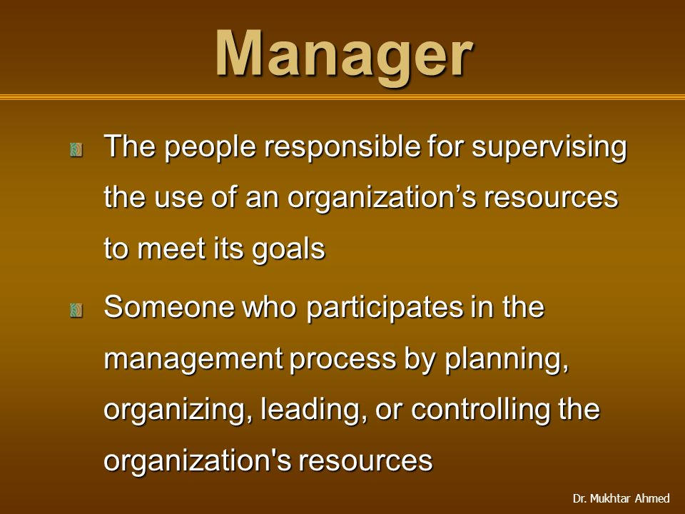 Manager The people responsible for supervising the use of an organization's resources to meet its goals.