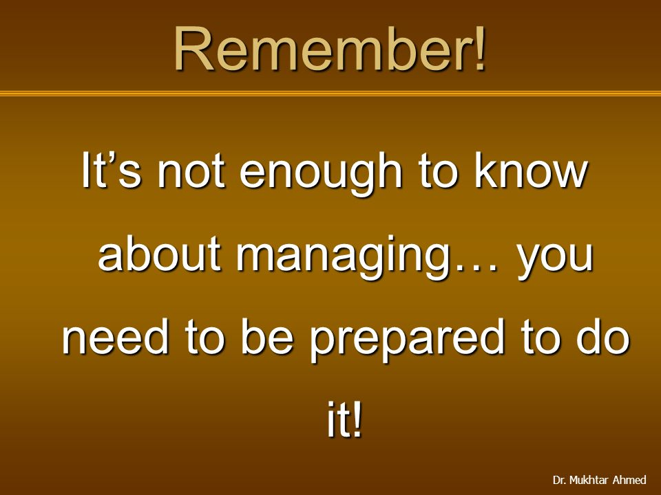 Remember! It's not enough to know about managing… you need to be prepared to do it!