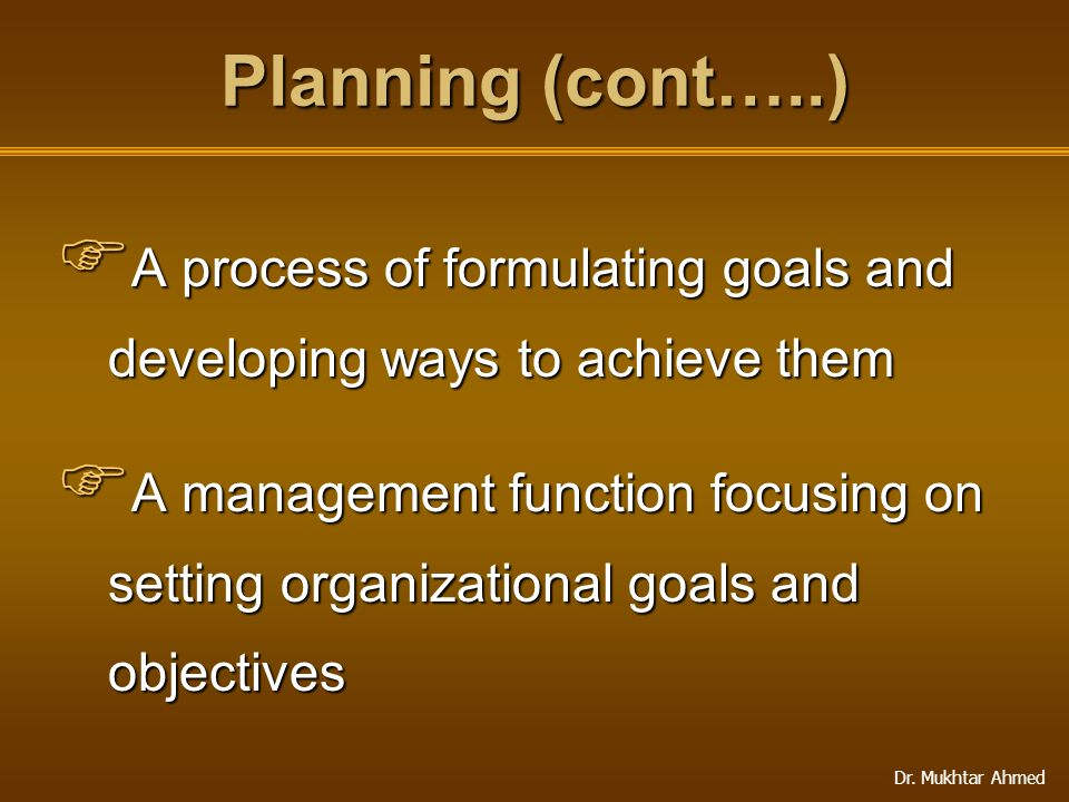 Planning (cont…..) A process of formulating goals and developing ways to achieve them.