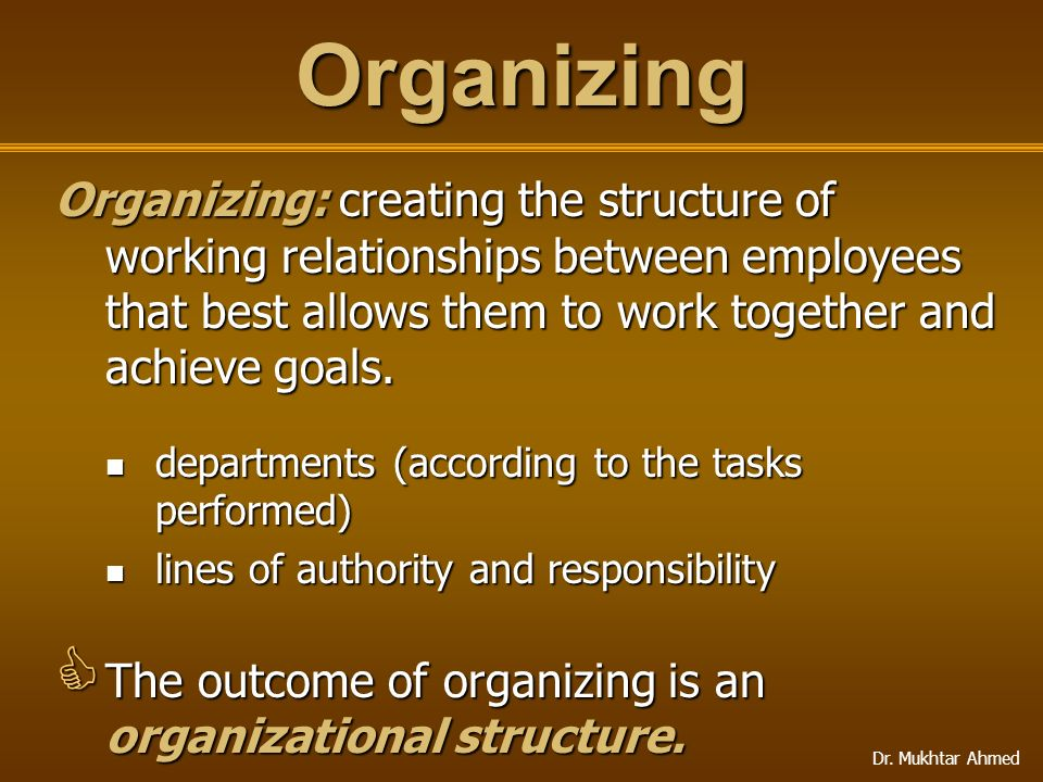 Organizing Organizing: creating the structure of working relationships between employees that best allows them to work together and achieve goals.