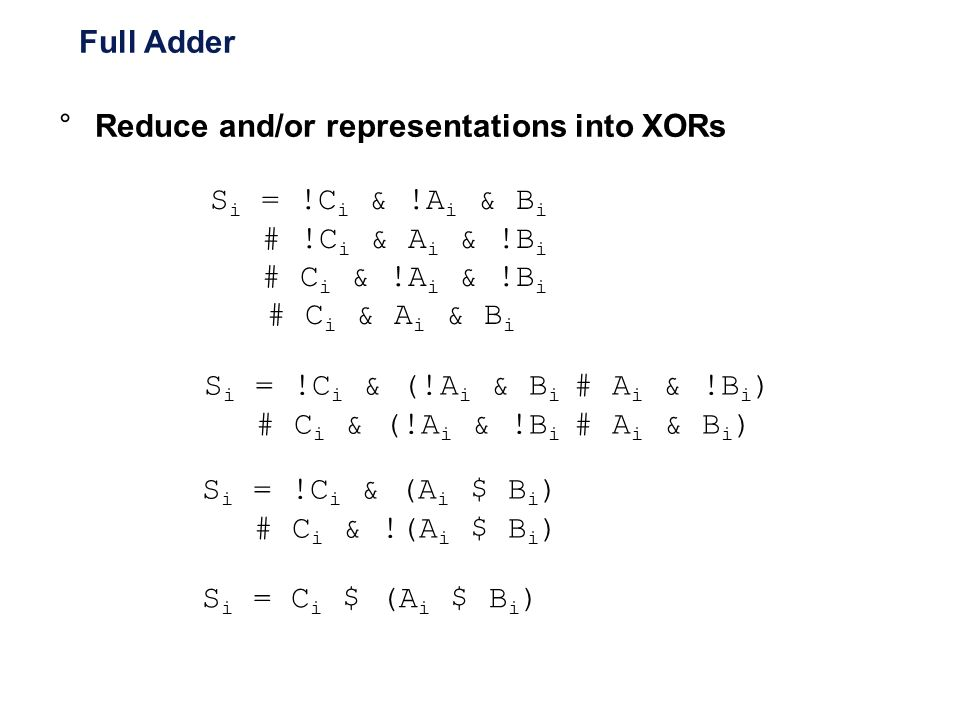 Full Adder Reduce and/or representations into XORs. Si = !Ci & !Ai & Bi. # !Ci & Ai & !Bi. # Ci & !Ai & !Bi.