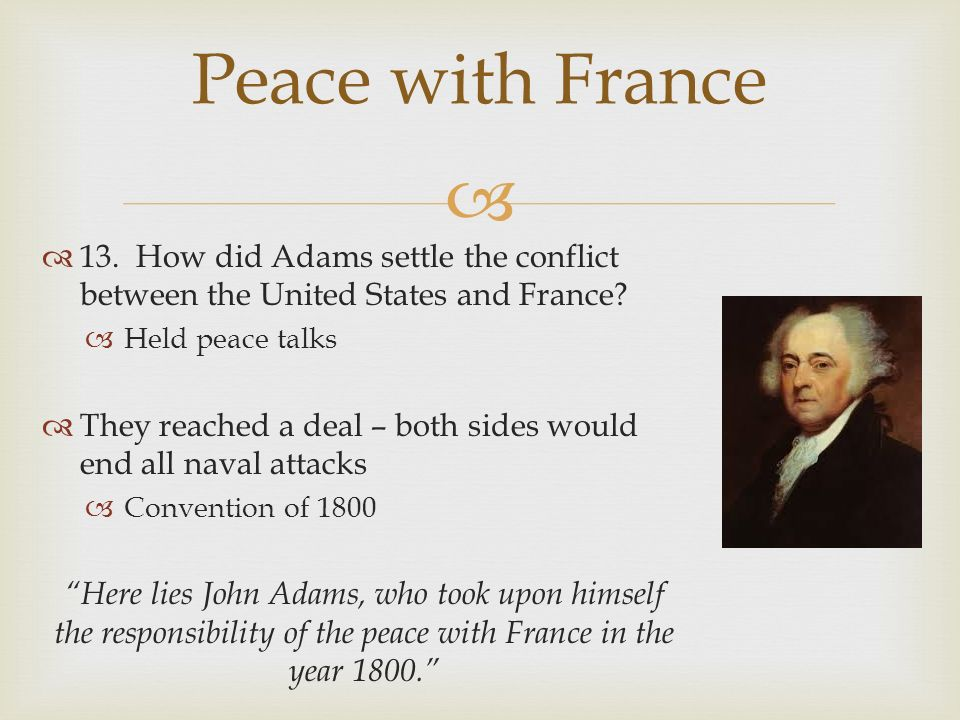 Peace with France 13. How did Adams settle the conflict between the United States and France Held peace talks.