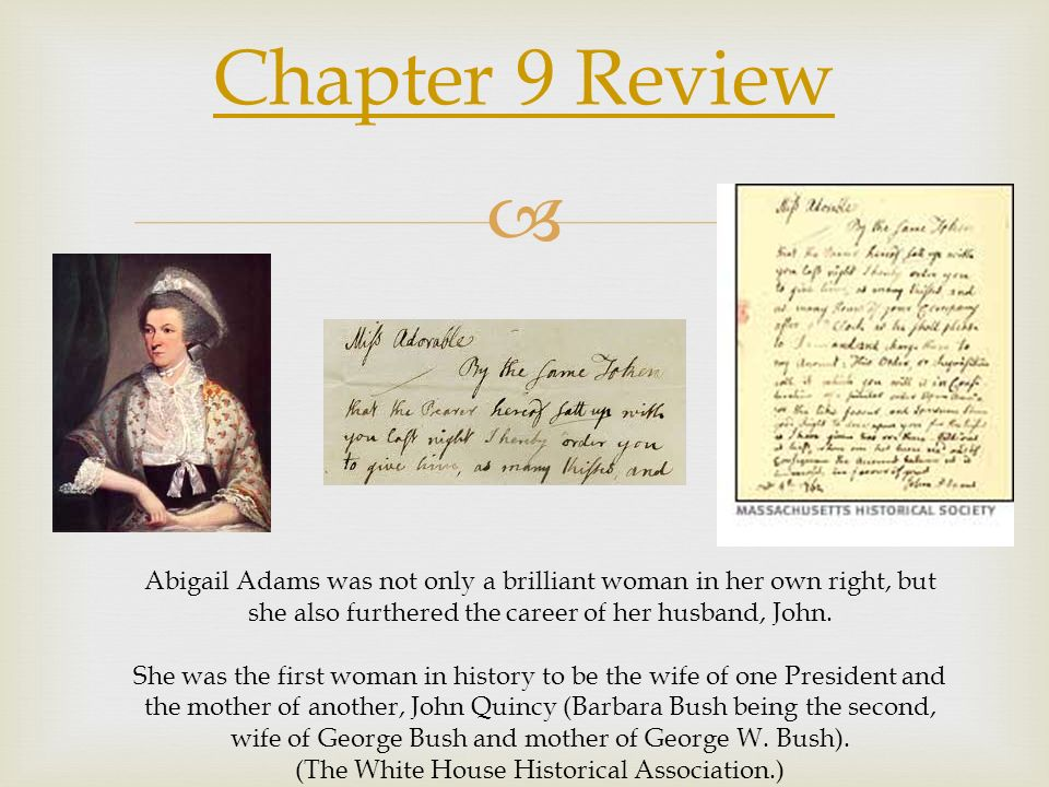 Chapter 9 Review Abigail Adams was not only a brilliant woman in her own right, but she also furthered the career of her husband, John.