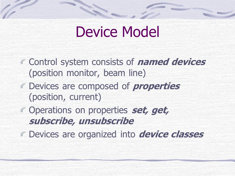 Device Model Control system consists of named devices (position monitor, beam line) Devices are composed of properties (position, current)