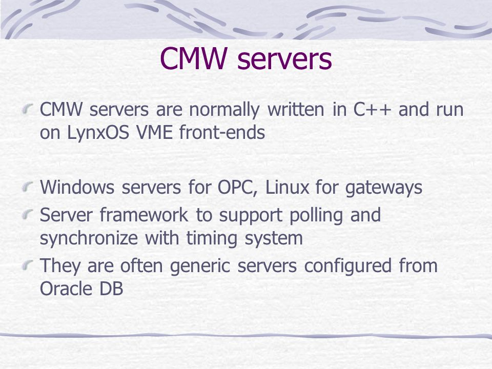 CMW servers CMW servers are normally written in C++ and run on LynxOS VME front-ends. Windows servers for OPC, Linux for gateways.