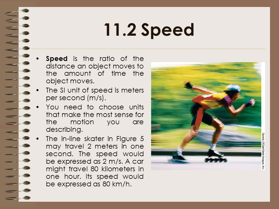 11.2 Speed Speed is the ratio of the distance an object moves to the amount of time the object moves.