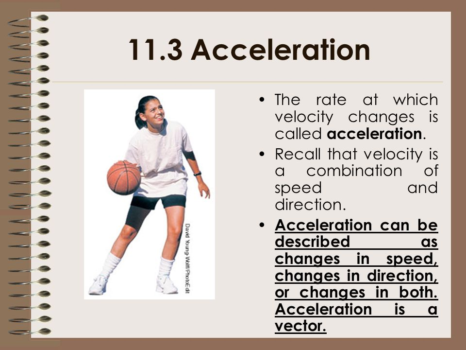11.3 Acceleration The rate at which velocity changes is called acceleration. Recall that velocity is a combination of speed and direction.