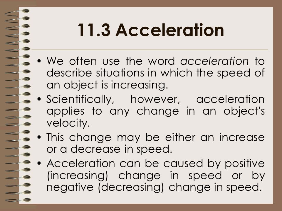 11.3 Acceleration We often use the word acceleration to describe situations in which the speed of an object is increasing.