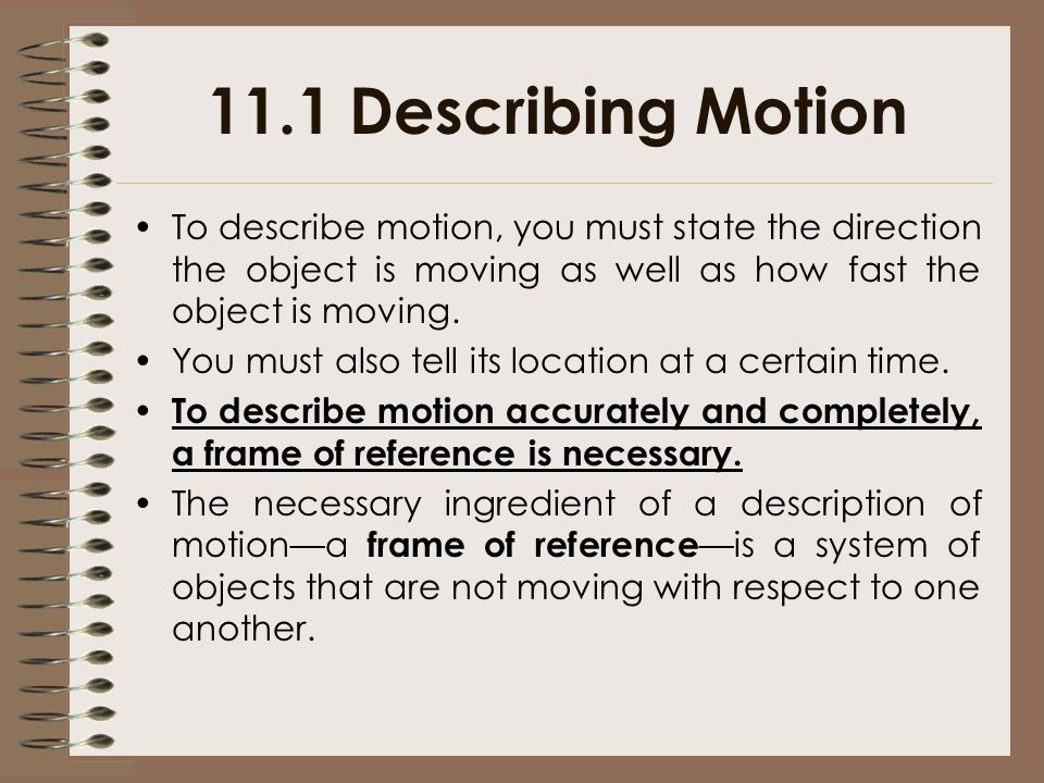 11.1 Describing Motion To describe motion, you must state the direction the object is moving as well as how fast the object is moving.