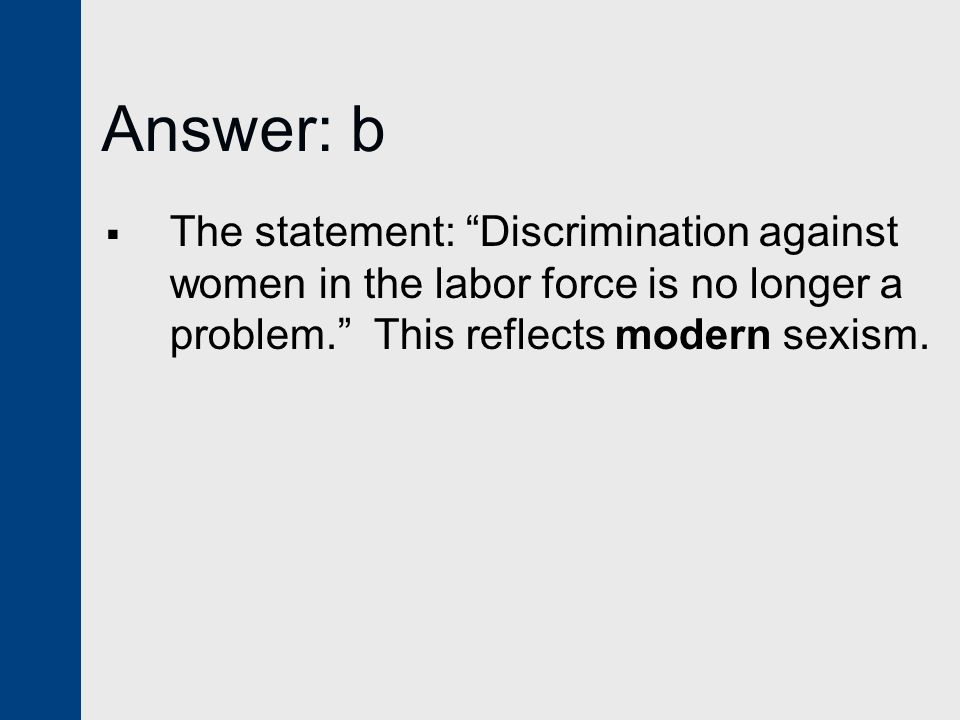 Answer: b The statement: Discrimination against women in the labor force is no longer a problem. This reflects modern sexism.