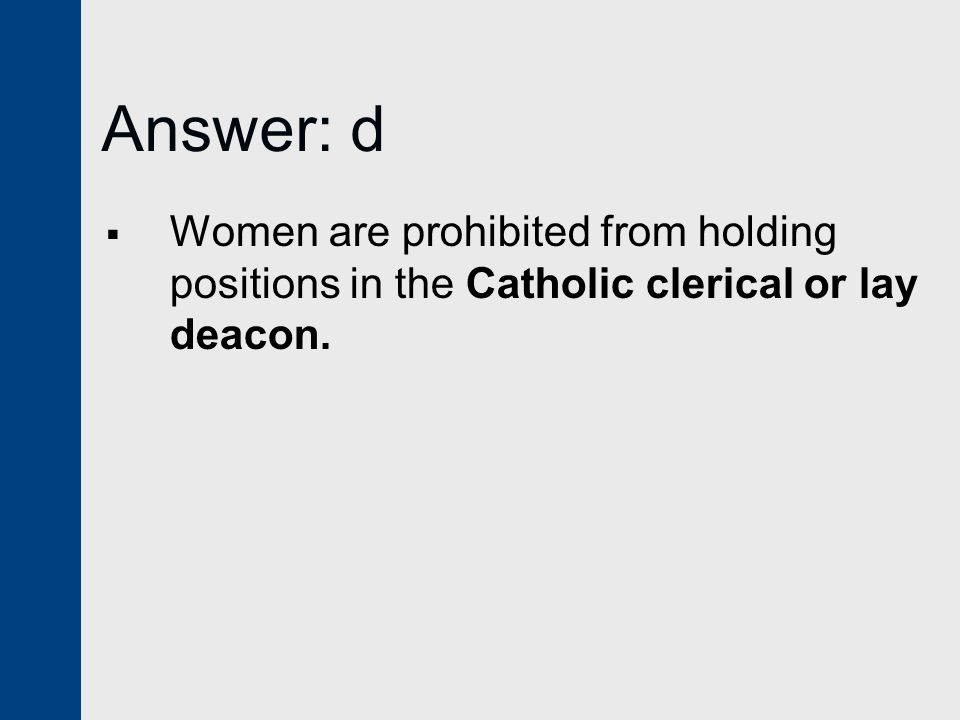 Answer: d Women are prohibited from holding positions in the Catholic clerical or lay deacon.