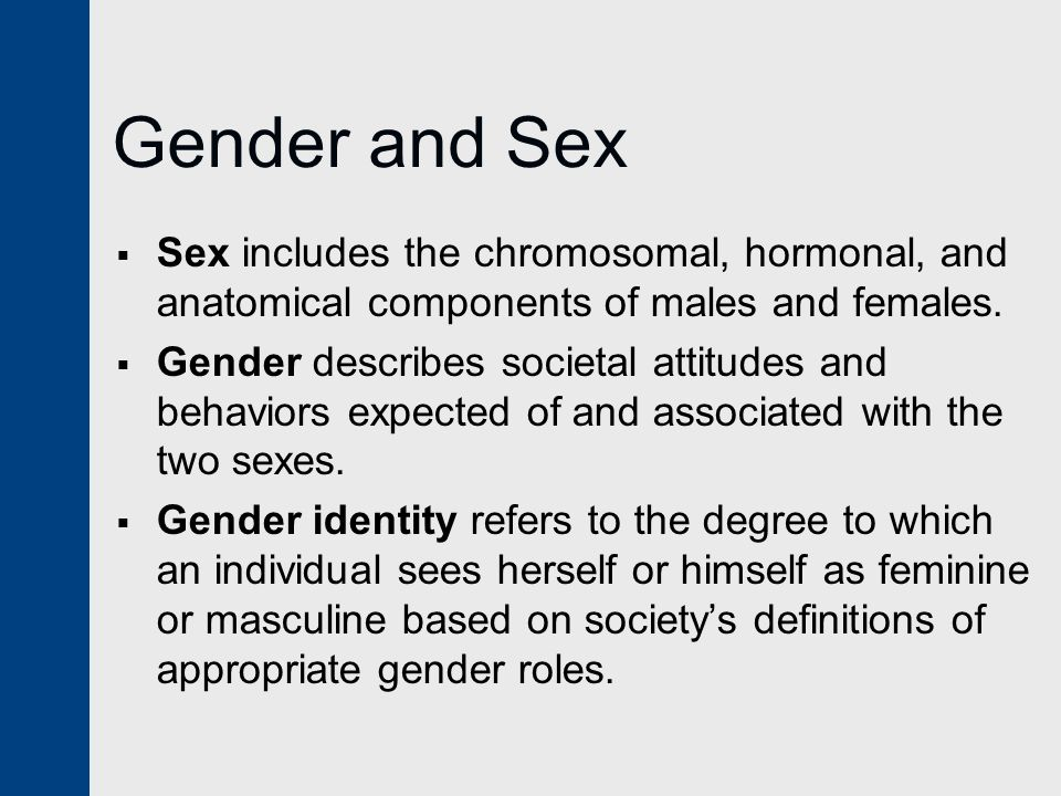Gender and Sex Sex includes the chromosomal, hormonal, and anatomical components of males and females.