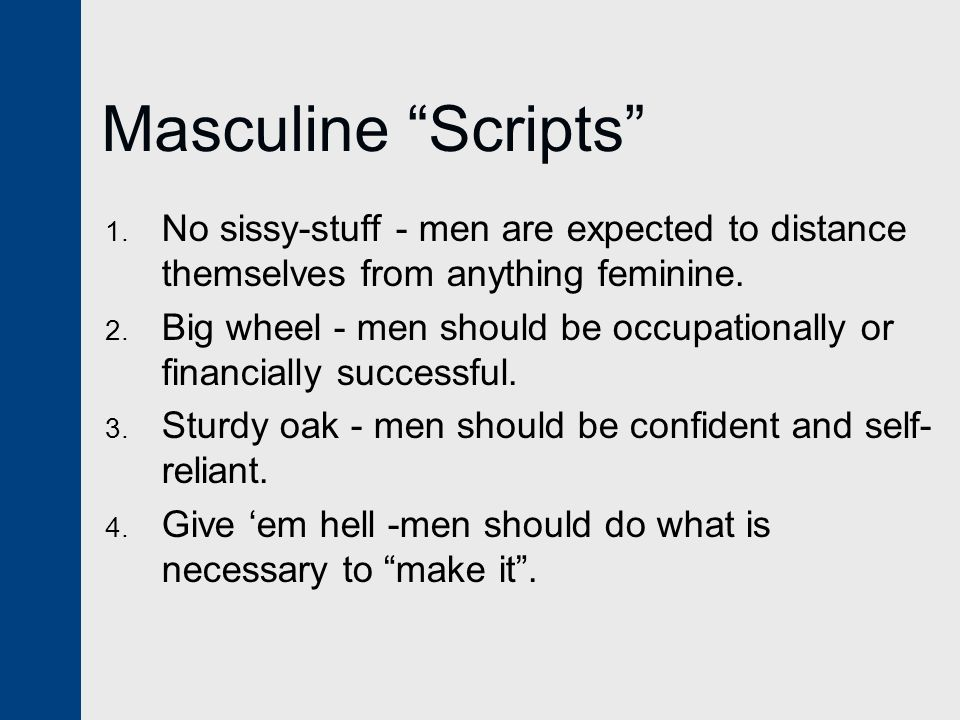 Masculine Scripts No sissy-stuff - men are expected to distance themselves from anything feminine.