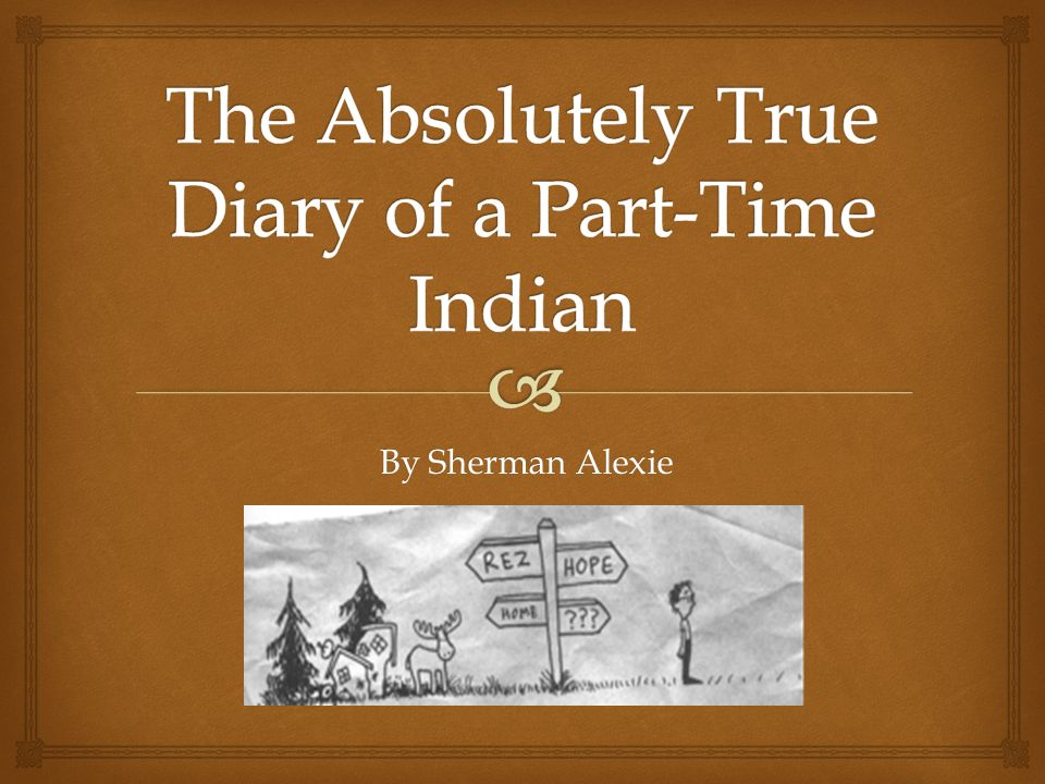 an analysis of the book the absolutely true diary of a part time indian by sherman alexie Junior's attempt to win back rowdy's friendship and trust is one of the central dramas of the absolutely true diary of a part-time indian read an in-depth analysis of rowdy mary spirit (junior's sister) - after graduating from wellpinit, mary takes refuge in the spirit family's basement.