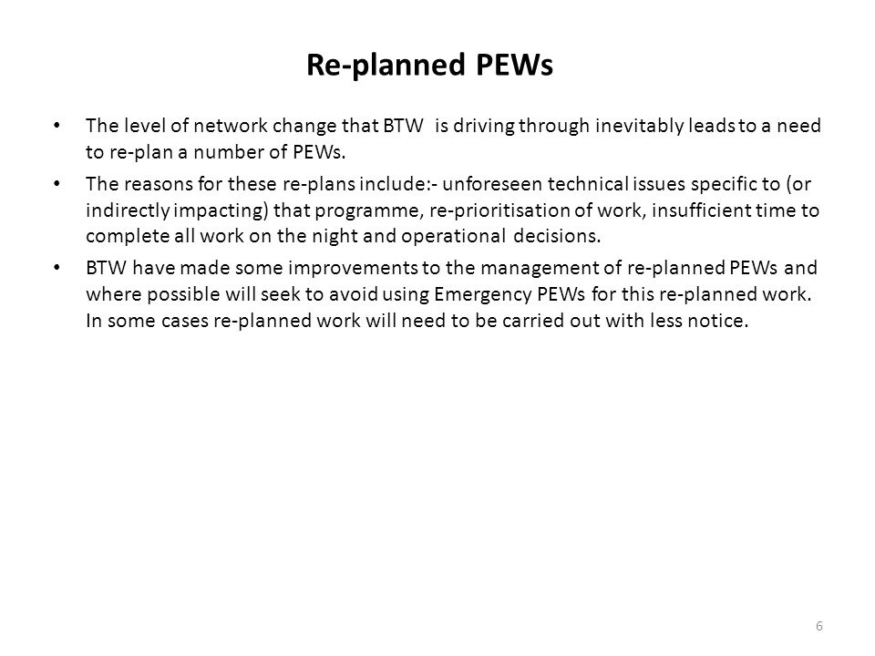 Re-planned PEWs The level of network change that BTW is driving through inevitably leads to a need to re-plan a number of PEWs.