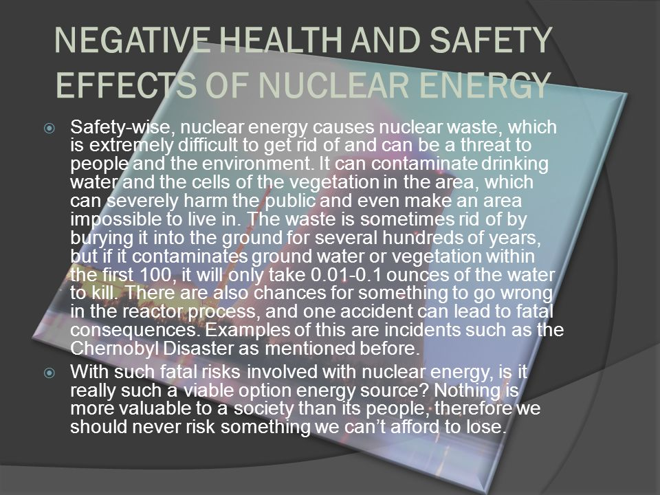 causes and effects of nuclear energy Nuclear energy is the energy released by a chain reaction, specifically by the process of nuclear fission or fusion in the reactor the source of fuel used to generate nuclear energy is mined and processed uranium (enriched uranium), which is utilized to generate steam and produce electricity.