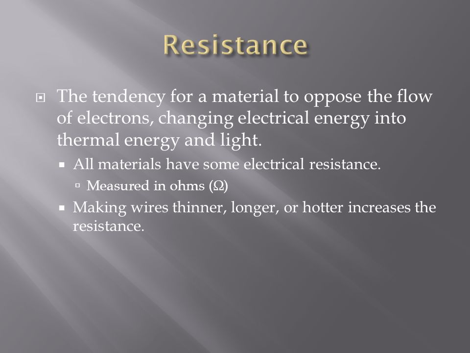 Resistance The tendency for a material to oppose the flow of electrons, changing electrical energy into thermal energy and light.