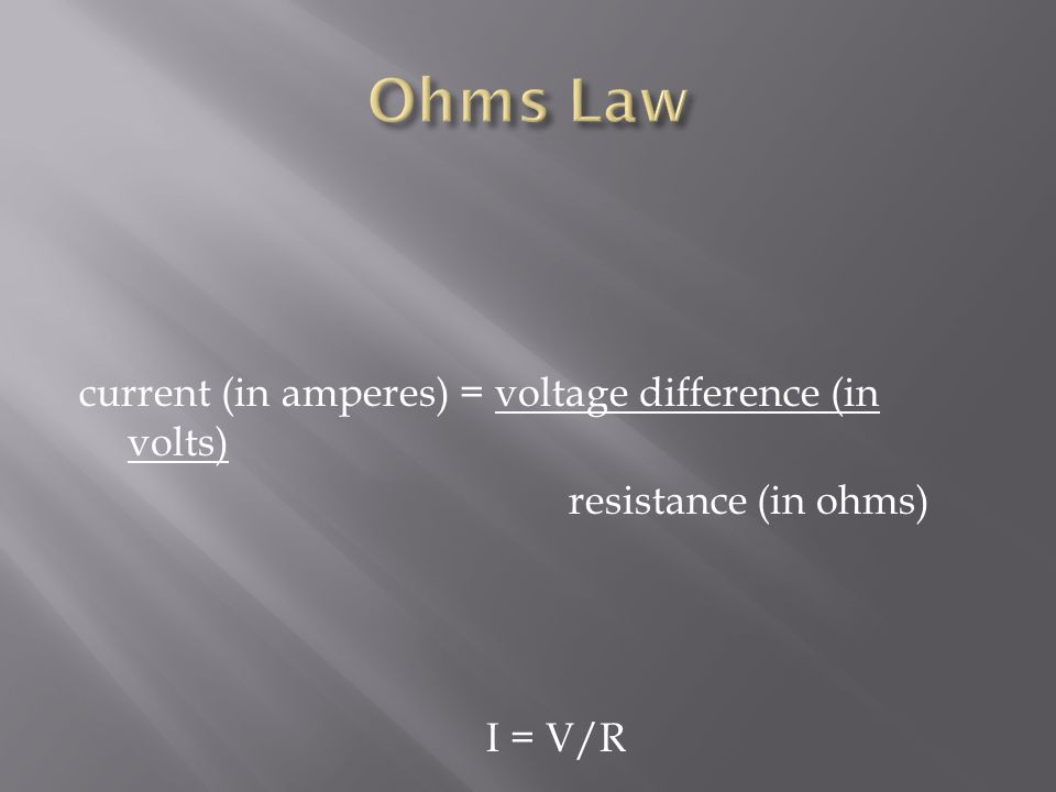 Ohms Law current (in amperes) = voltage difference (in volts) resistance (in ohms) I = V/R