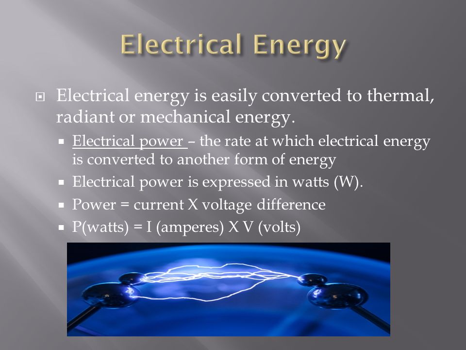 Electrical Energy Electrical energy is easily converted to thermal, radiant or mechanical energy.