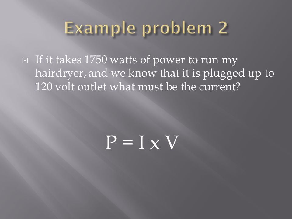 Example problem 2 If it takes 1750 watts of power to run my hairdryer, and we know that it is plugged up to 120 volt outlet what must be the current