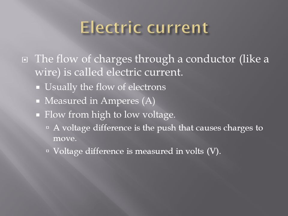 Electric current The flow of charges through a conductor (like a wire) is called electric current. Usually the flow of electrons.