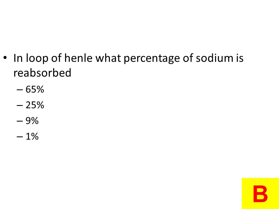 B In loop of henle what percentage of sodium is reabsorbed 65% 25% 9%