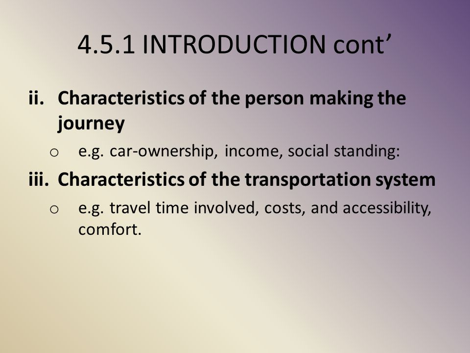 4.5.1 INTRODUCTION cont' Characteristics of the person making the journey. e.g. car-ownership, income, social standing: