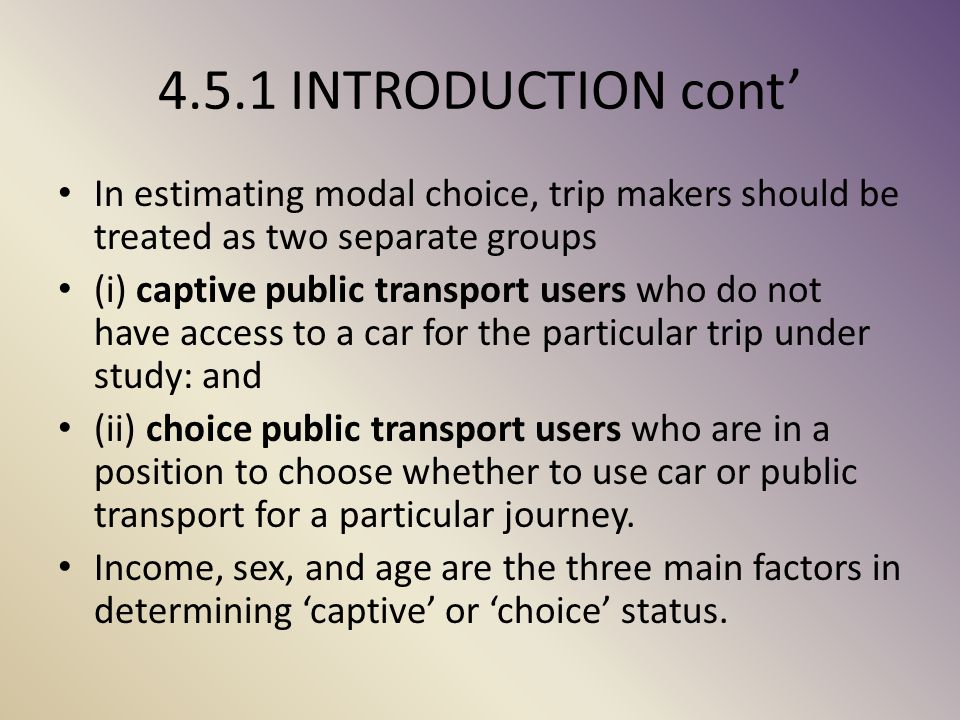 4.5.1 INTRODUCTION cont' In estimating modal choice, trip makers should be treated as two separate groups.