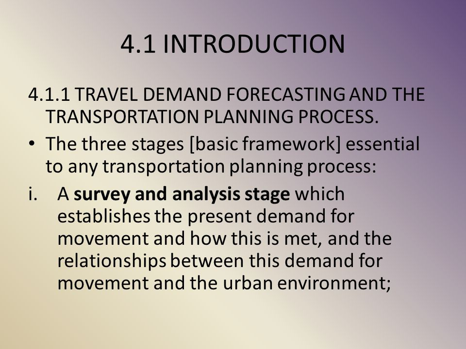 4.1 INTRODUCTION 4.1.1 TRAVEL DEMAND FORECASTING AND THE TRANSPORTATION PLANNING PROCESS.