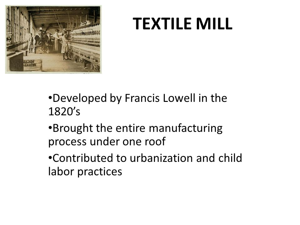 TEXTILE MILL Developed by Francis Lowell in the 1820's