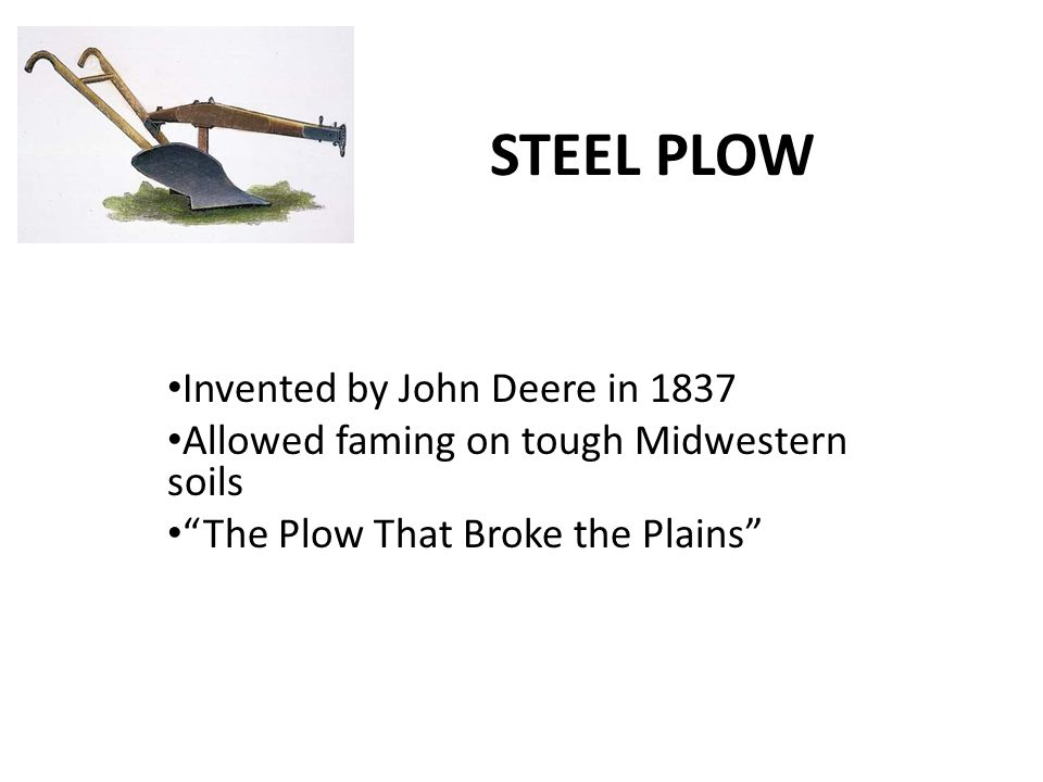 STEEL PLOW Invented by John Deere in 1837