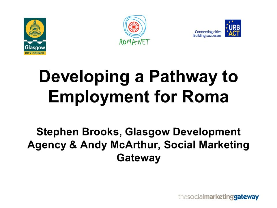 Developing a Pathway to Employment for Roma Stephen Brooks, Glasgow Development Agency & Andy McArthur, Social Marketing Gateway