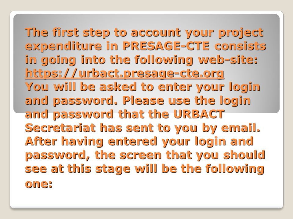 The first step to account your project expenditure in PRESAGE-CTE consists in going into the following web-site: https://urbact.presage-cte.org You will be asked to enter your login and password.