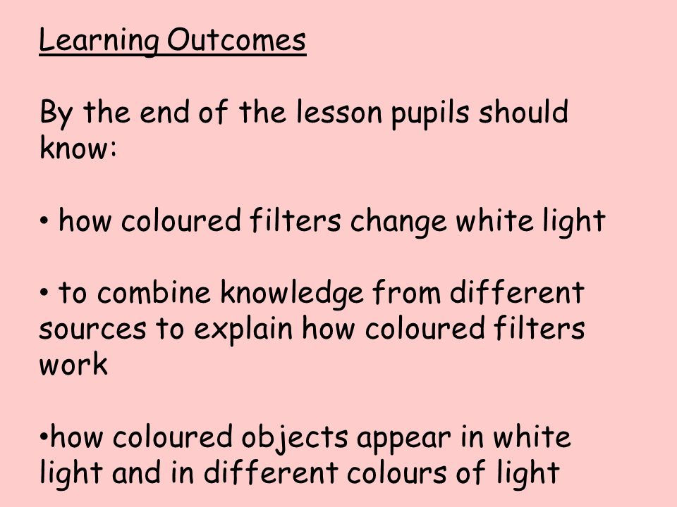 Learning Outcomes By the end of the lesson pupils should know: how coloured filters change white light.