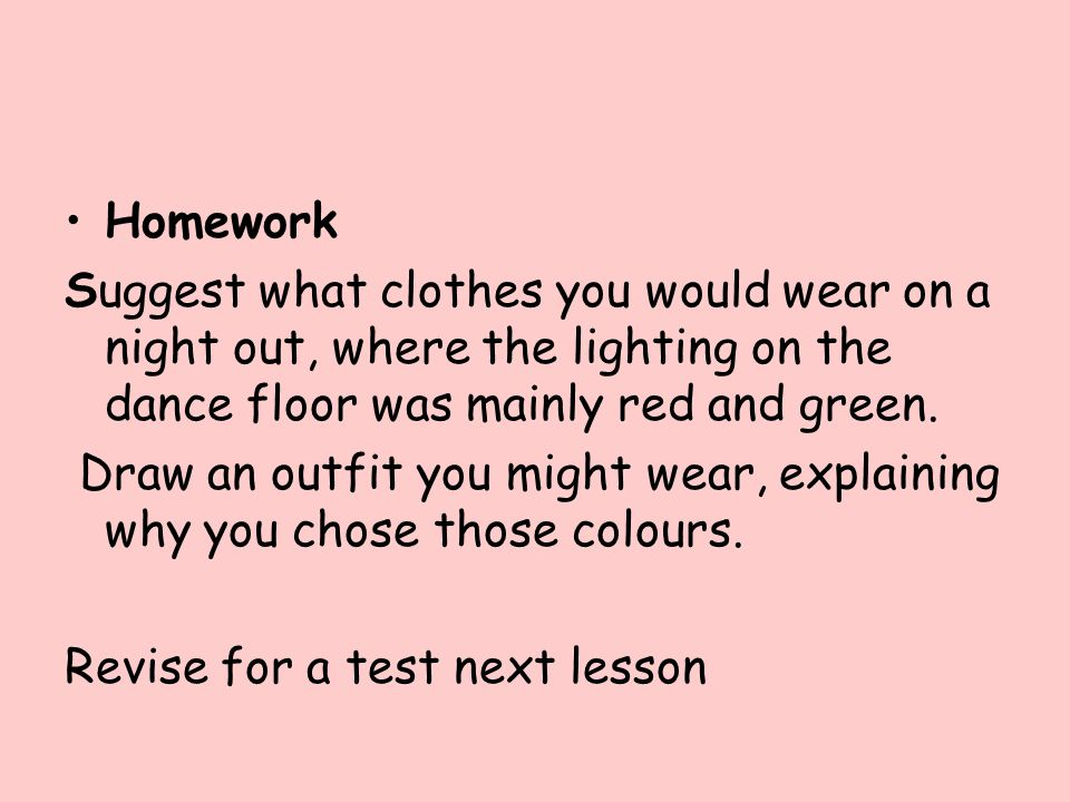 Homework Suggest what clothes you would wear on a night out, where the lighting on the dance floor was mainly red and green.