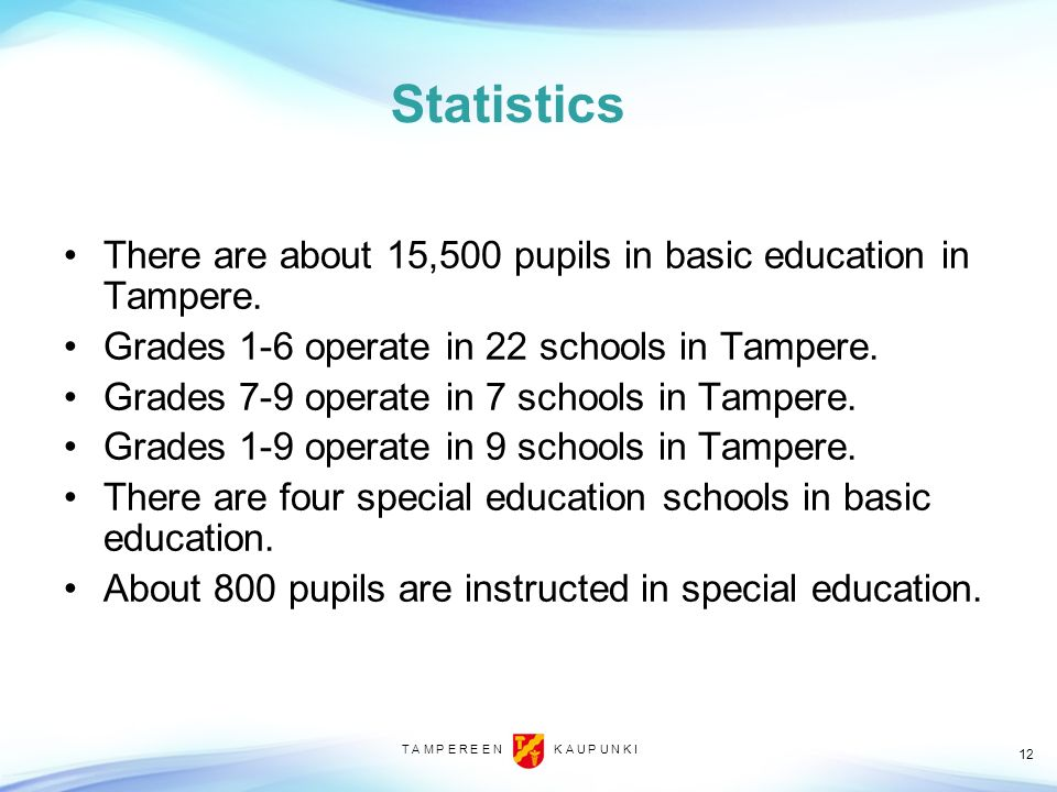 Statistics There are about 15,500 pupils in basic education in Tampere. Grades 1-6 operate in 22 schools in Tampere.