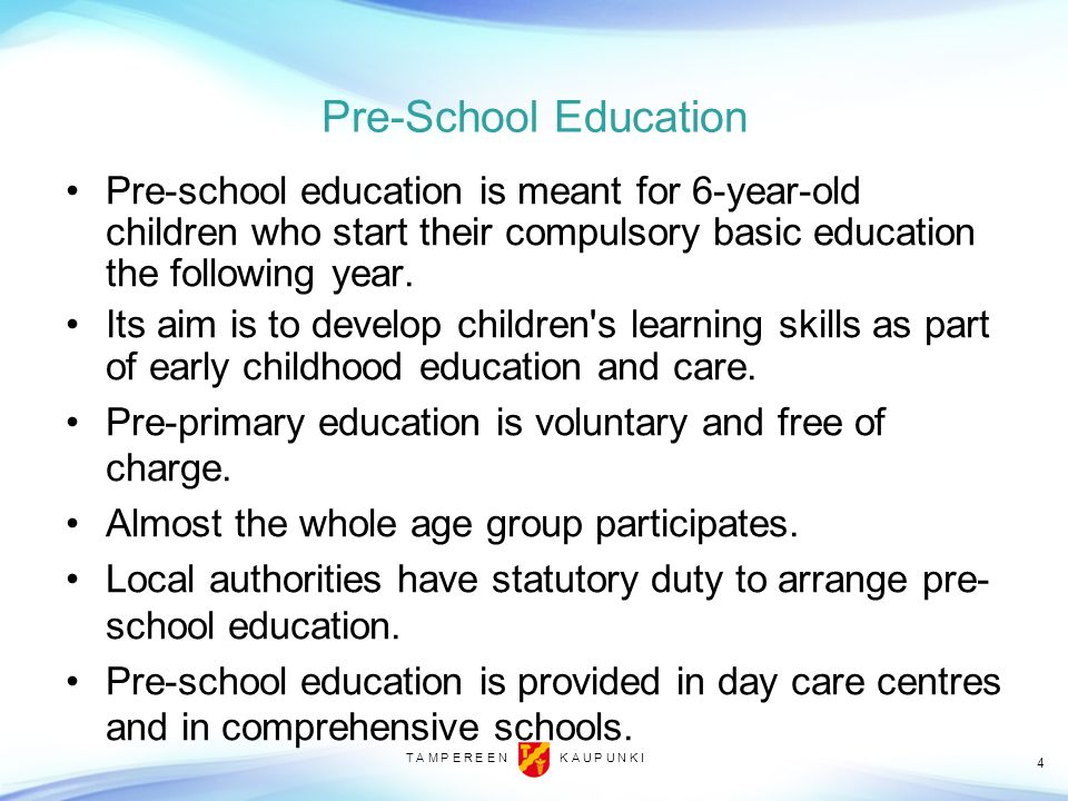 Pre-School Education Pre-school education is meant for 6-year-old children who start their compulsory basic education the following year.