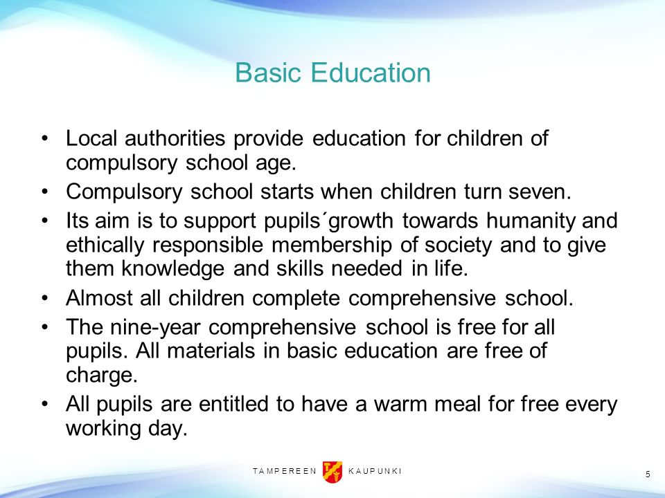 Basic Education Local authorities provide education for children of compulsory school age. Compulsory school starts when children turn seven.