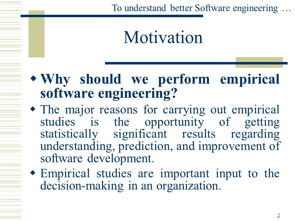 Motivation Why should we perform empirical software engineering