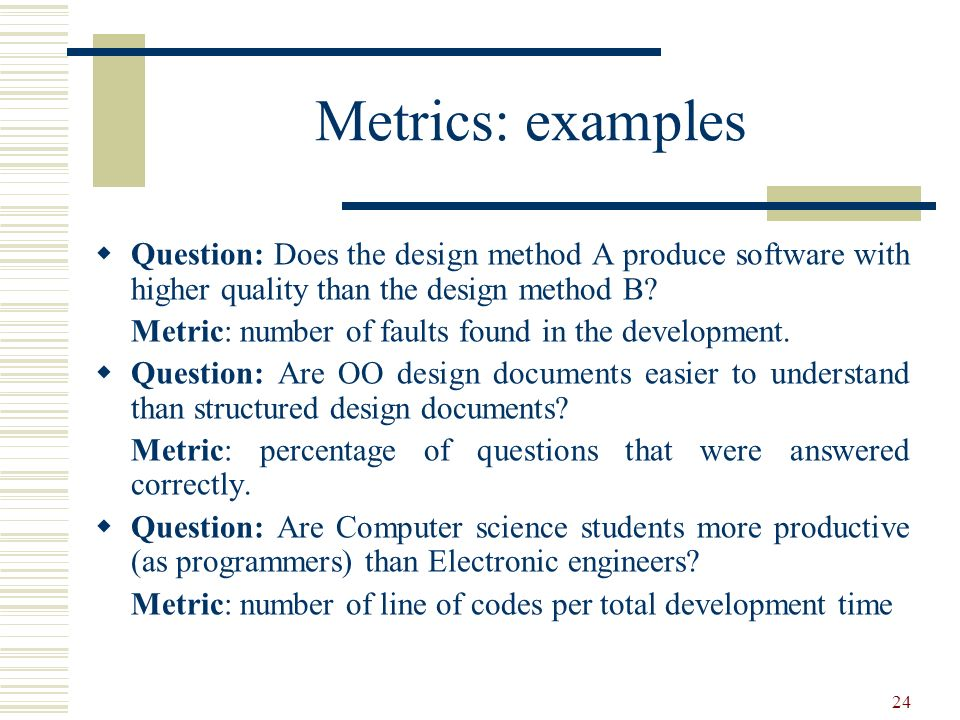 Metrics: examples Question: Does the design method A produce software with higher quality than the design method B