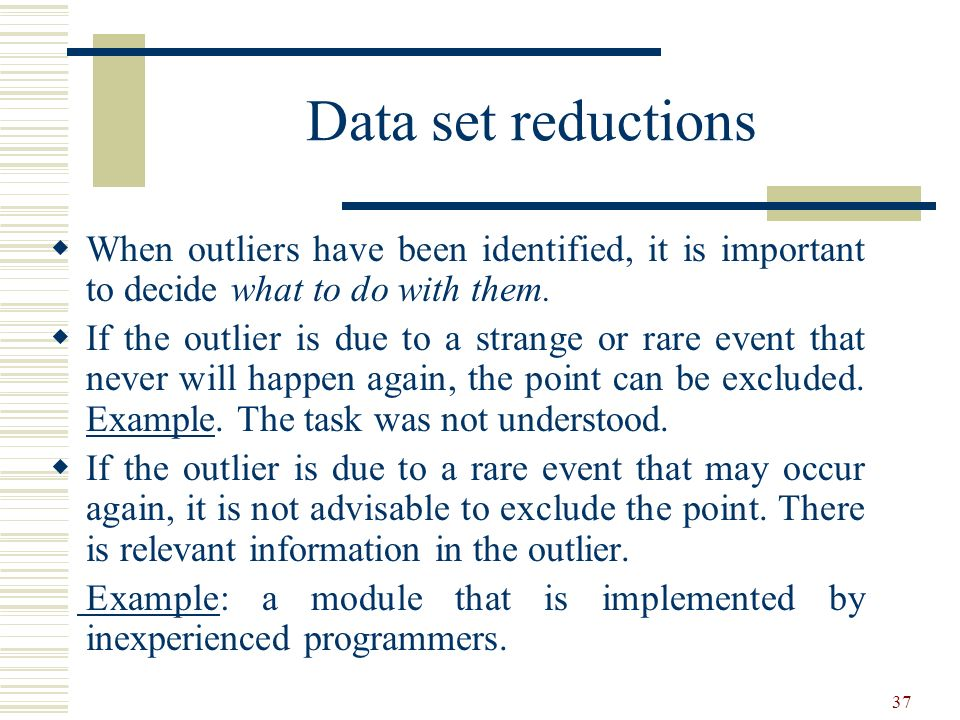 Data set reductions When outliers have been identified, it is important to decide what to do with them.