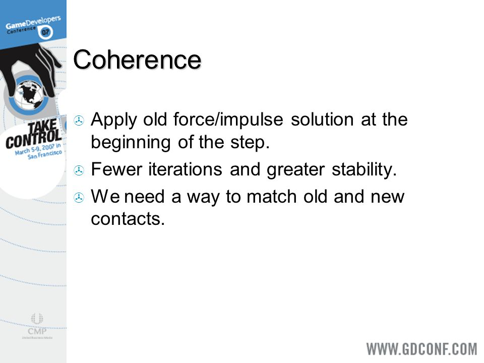 Coherence Apply old force/impulse solution at the beginning of the step. Fewer iterations and greater stability.