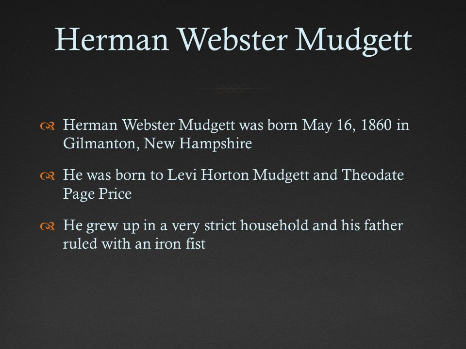 a biography of herman webster mudgett 2 his real name was herman webster mudgett born on may 16, 1861 in  gilmanton, new hampshire, mudgett changed his name to dr hh.