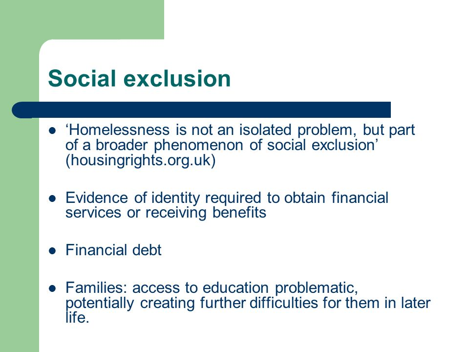 Social exclusion 'Homelessness is not an isolated problem, but part of a broader phenomenon of social exclusion' (housingrights.org.uk)