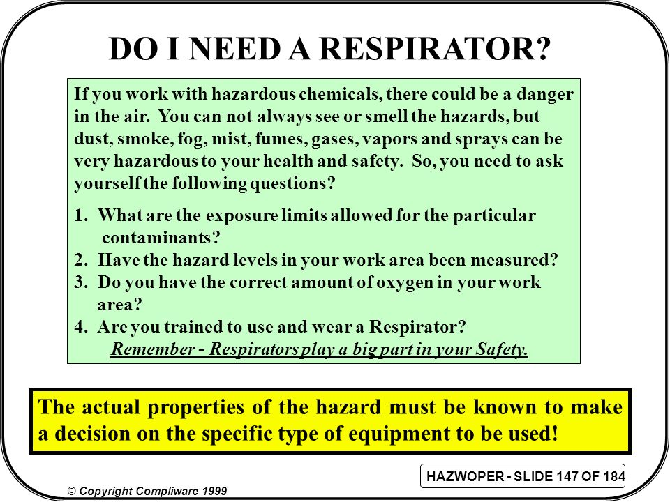 DO I NEED A RESPIRATOR If you work with hazardous chemicals, there could be a danger. in the air. You can not always see or smell the hazards, but.