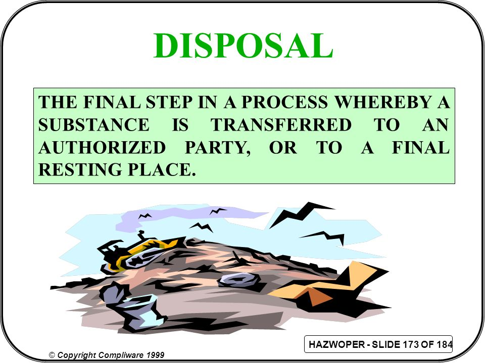 DISPOSAL THE FINAL STEP IN A PROCESS WHEREBY A SUBSTANCE IS TRANSFERRED TO AN AUTHORIZED PARTY, OR TO A FINAL RESTING PLACE.
