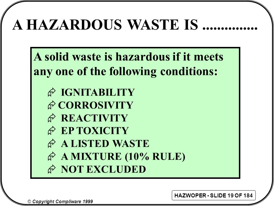 A HAZARDOUS WASTE IS ............... A solid waste is hazardous if it meets any one of the following conditions: