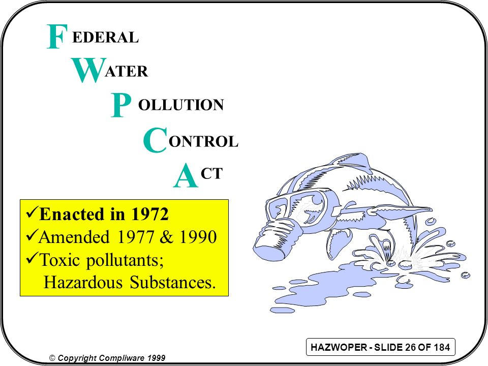 F W P C A Enacted in 1972 Amended 1977 & 1990 Toxic pollutants;