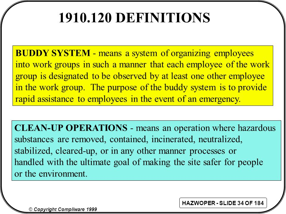 1910.120 DEFINITIONS BUDDY SYSTEM - means a system of organizing employees. into work groups in such a manner that each employee of the work.