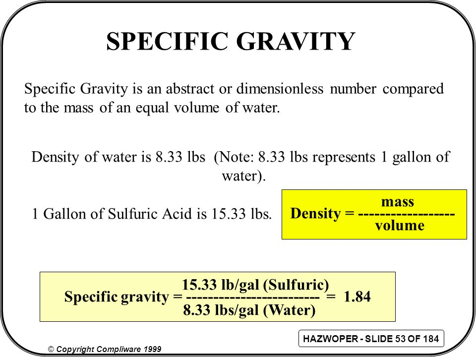 SPECIFIC GRAVITY Specific Gravity is an abstract or dimensionless number compared. to the mass of an equal volume of water.